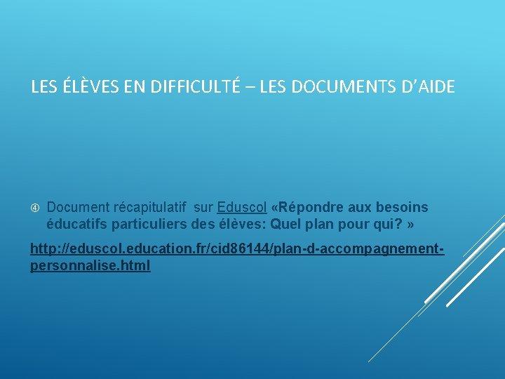 LES ÉLÈVES EN DIFFICULTÉ – LES DOCUMENTS D'AIDE Document récapitulatif sur Eduscol «Répondre aux