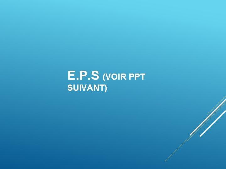 E. P. S (VOIR PPT SUIVANT)