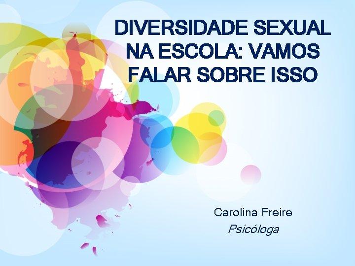 DIVERSIDADE SEXUAL NA ESCOLA: VAMOS FALAR SOBRE ISSO Carolina Freire Psicóloga