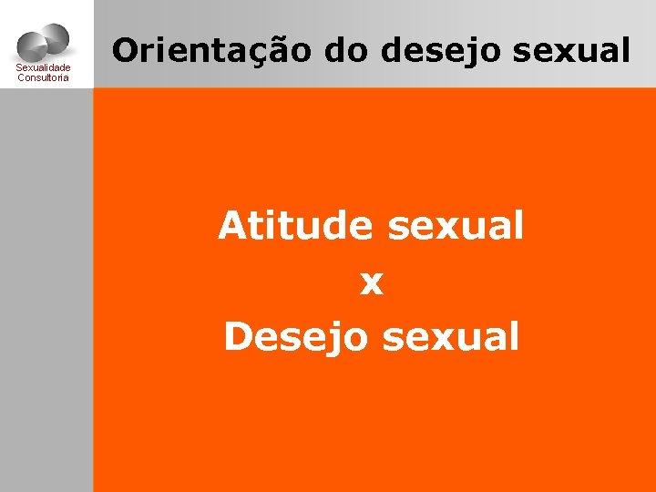 Sexualidade Consultoria Orientação do desejo sexual Atitude sexual x Desejo sexual