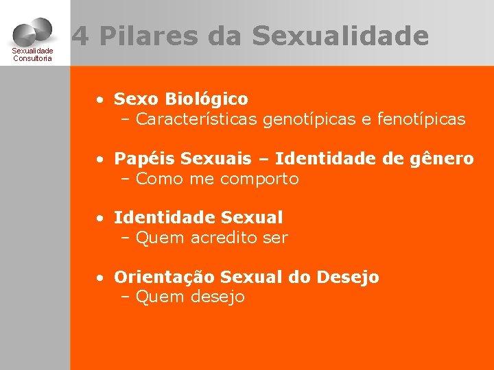 Sexualidade Consultoria 4 Pilares da Sexualidade • Sexo Biológico – Características genotípicas e fenotípicas