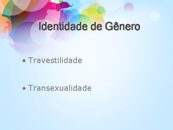 Identidade de Gênero • Travestilidade • Transexualidade