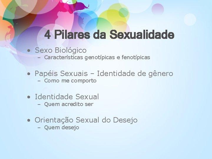 4 Pilares da Sexualidade • Sexo Biológico – Características genotípicas e fenotípicas • Papéis