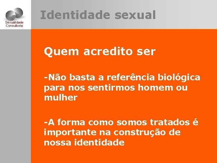 Sexualidade Consultoria Identidade sexual Quem acredito ser -Não basta a referência biológica para nos