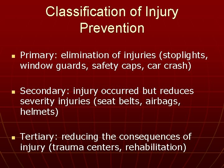Classification of Injury Prevention n Primary: elimination of injuries (stoplights, window guards, safety caps,