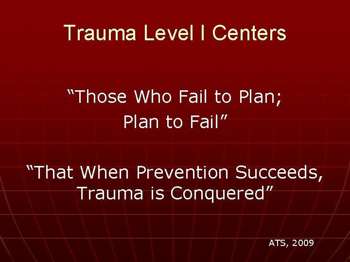 "Trauma Level I Centers ""Those Who Fail to Plan; Plan to Fail"" ""That When"