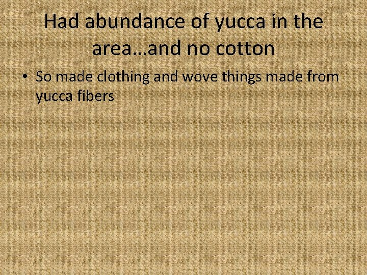 Had abundance of yucca in the area…and no cotton • So made clothing and