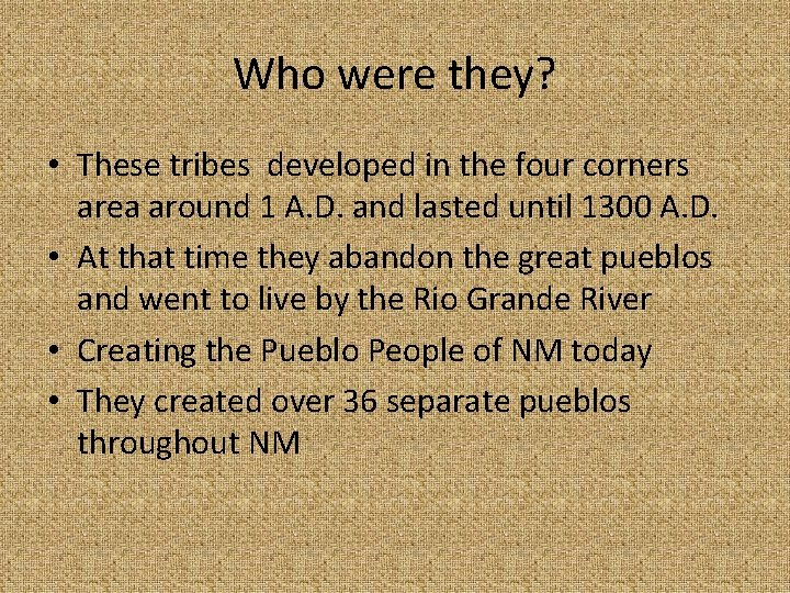 Who were they? • These tribes developed in the four corners area around 1