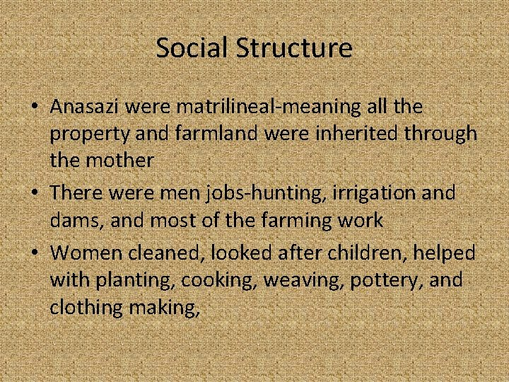 Social Structure • Anasazi were matrilineal-meaning all the property and farmland were inherited through