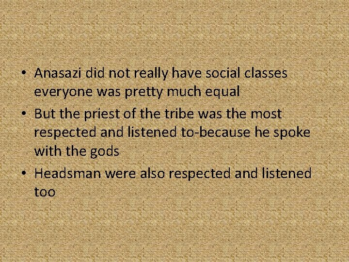 • Anasazi did not really have social classes everyone was pretty much equal