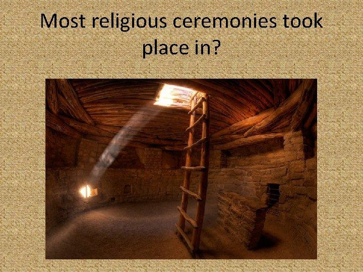 Most religious ceremonies took place in?