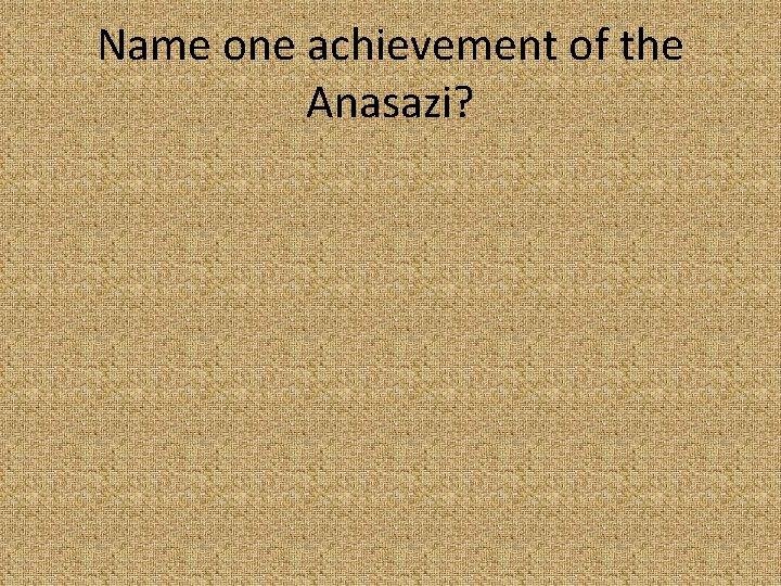Name one achievement of the Anasazi?
