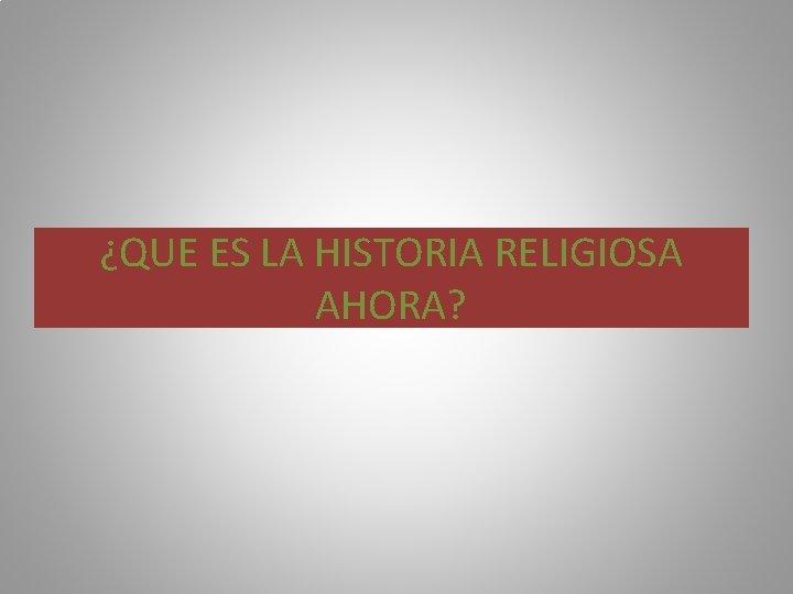 ¿QUE ES LA HISTORIA RELIGIOSA AHORA?