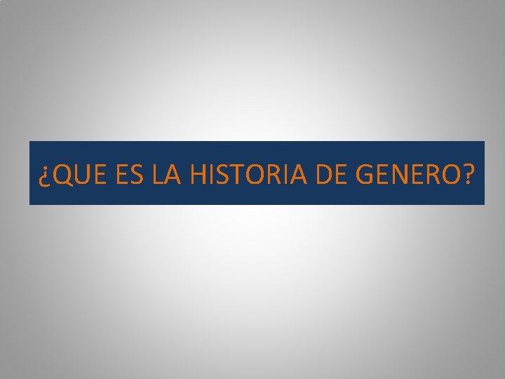 ¿QUE ES LA HISTORIA DE GENERO?