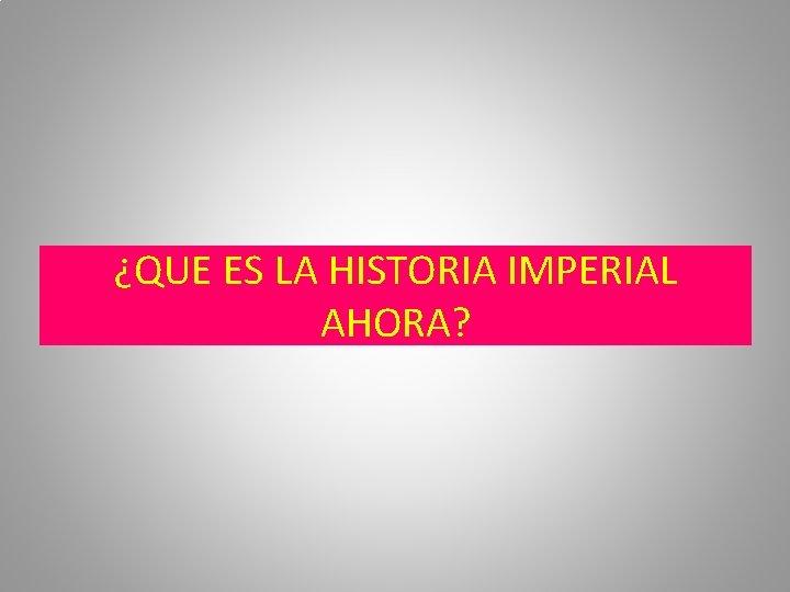 ¿QUE ES LA HISTORIA IMPERIAL AHORA?