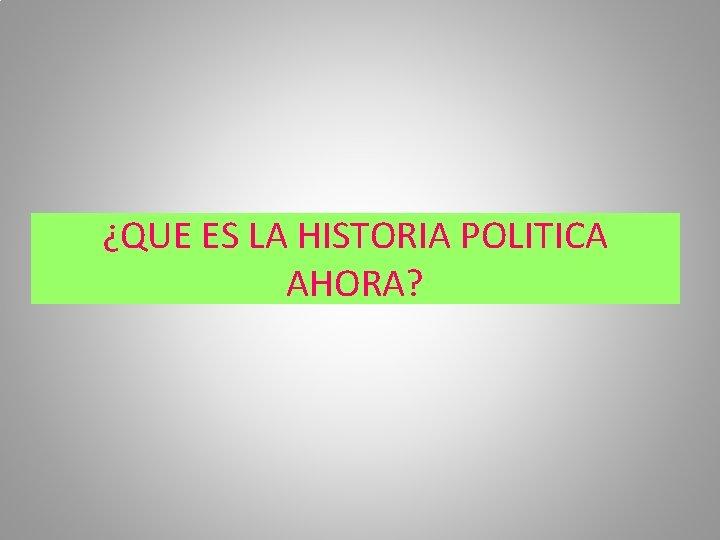 ¿QUE ES LA HISTORIA POLITICA AHORA?