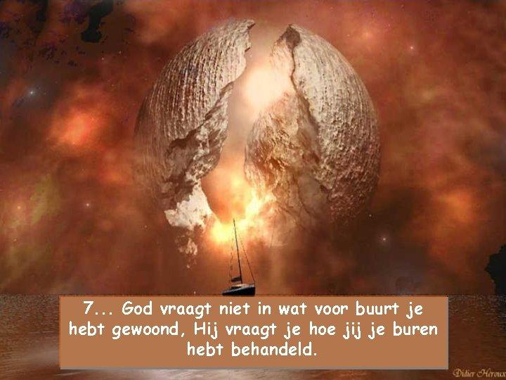 7. . . God vraagt niet in wat voor buurt je hebt gewoond, Hij