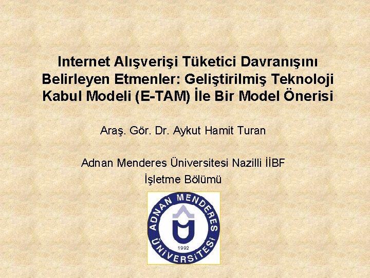 Internet Alışverişi Tüketici Davranışını Belirleyen Etmenler: Geliştirilmiş Teknoloji Kabul Modeli (E-TAM) İle Bir Model