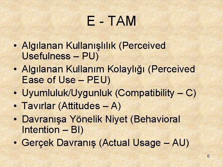 E - TAM • Algılanan Kullanışlılık (Perceived Usefulness – PU) • Algılanan Kullanım Kolaylığı
