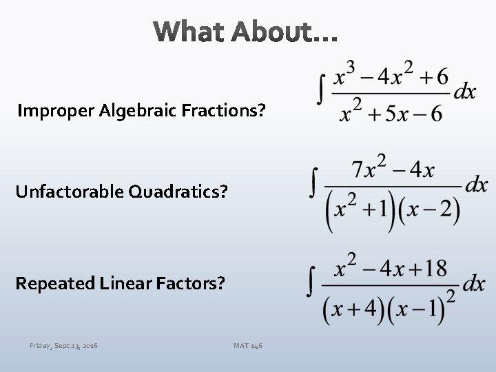 Improper Algebraic Fractions? Unfactorable Quadratics? Repeated Linear Factors? Friday, Sept 23, 2016 MAT 146
