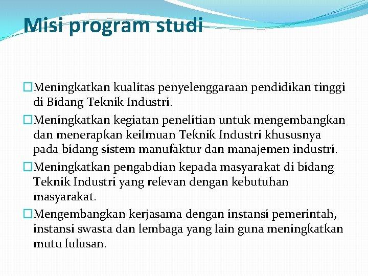 Misi program studi �Meningkatkan kualitas penyelenggaraan pendidikan tinggi di Bidang Teknik Industri. �Meningkatkan kegiatan