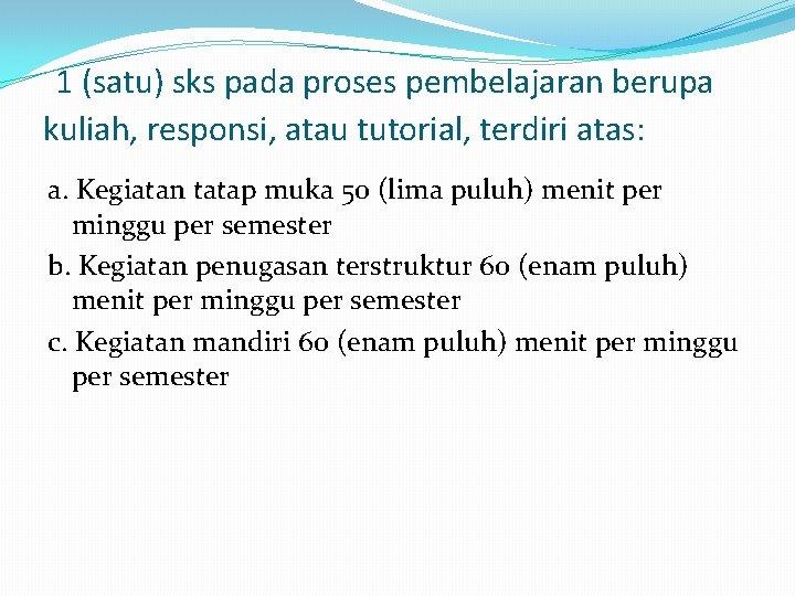 1 (satu) sks pada proses pembelajaran berupa kuliah, responsi, atau tutorial, terdiri atas: a.