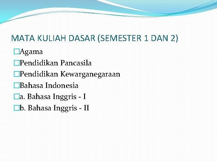 MATA KULIAH DASAR (SEMESTER 1 DAN 2) �Agama �Pendidikan Pancasila �Pendidikan Kewarganegaraan �Bahasa Indonesia