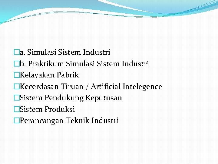 �a. Simulasi Sistem Industri �b. Praktikum Simulasi Sistem Industri �Kelayakan Pabrik �Kecerdasan Tiruan /