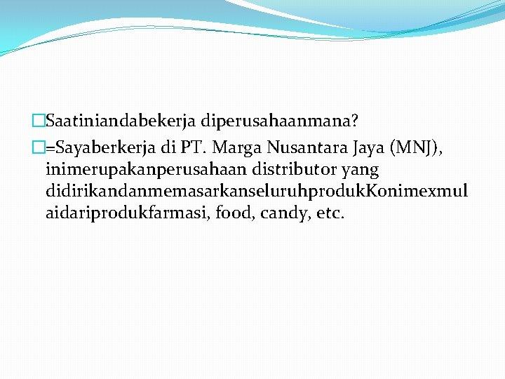 �Saatiniandabekerja diperusahaanmana? �=Sayaberkerja di PT. Marga Nusantara Jaya (MNJ), inimerupakanperusahaan distributor yang didirikandanmemasarkanseluruhproduk. Konimexmul