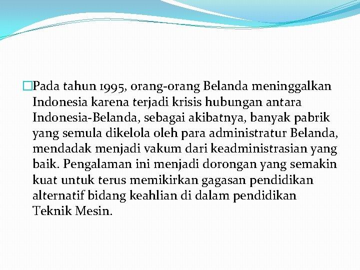 �Pada tahun 1995, orang-orang Belanda meninggalkan Indonesia karena terjadi krisis hubungan antara Indonesia-Belanda, sebagai
