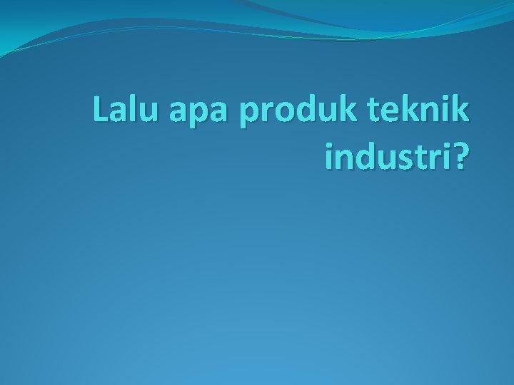 Lalu apa produk teknik industri?