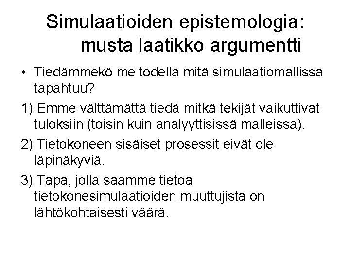 Simulaatioiden epistemologia: musta laatikko argumentti • Tiedämmekö me todella mitä simulaatiomallissa tapahtuu? 1) Emme
