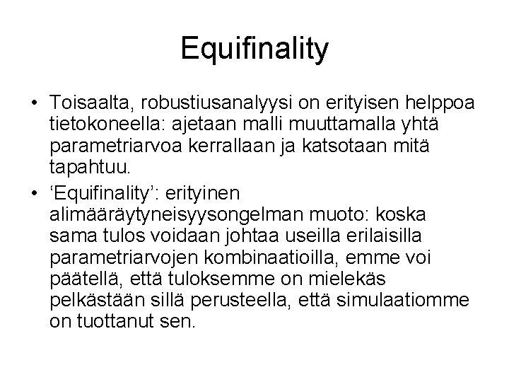 Equifinality • Toisaalta, robustiusanalyysi on erityisen helppoa tietokoneella: ajetaan malli muuttamalla yhtä parametriarvoa kerrallaan