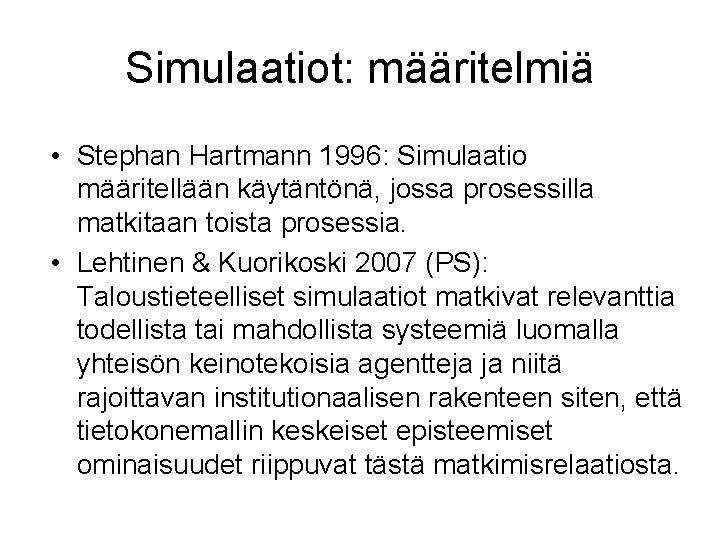 Simulaatiot: määritelmiä • Stephan Hartmann 1996: Simulaatio määritellään käytäntönä, jossa prosessilla matkitaan toista prosessia.