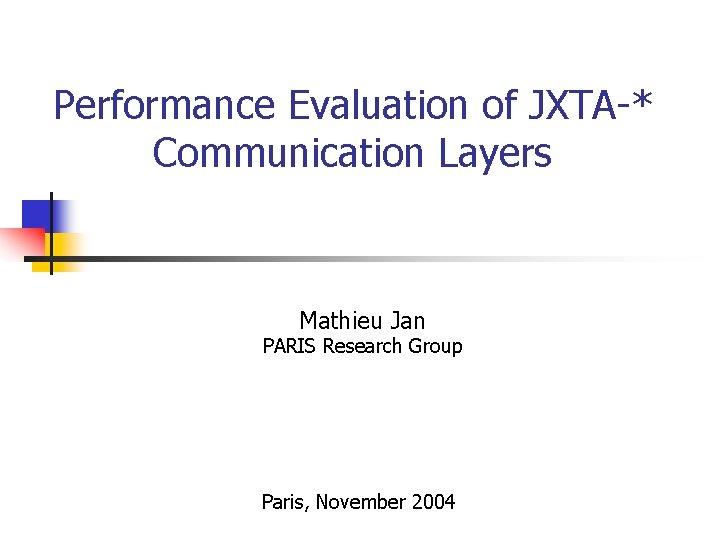Performance Evaluation of JXTA-* Communication Layers Mathieu Jan PARIS Research Group Paris, November 2004