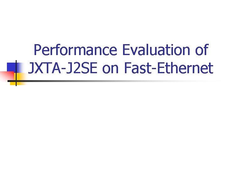 Performance Evaluation of JXTA-J 2 SE on Fast-Ethernet