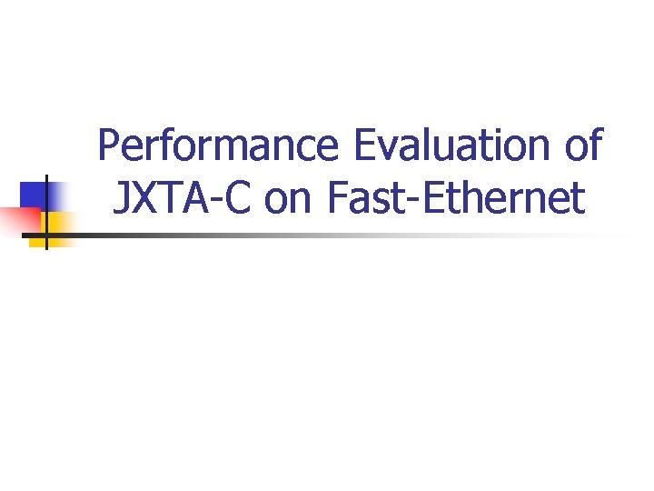 Performance Evaluation of JXTA-C on Fast-Ethernet