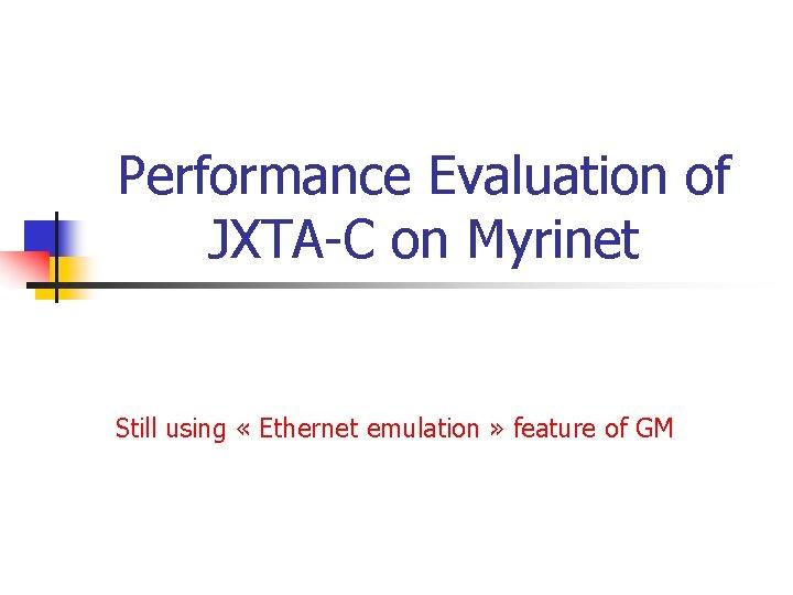 Performance Evaluation of JXTA-C on Myrinet Still using « Ethernet emulation » feature of