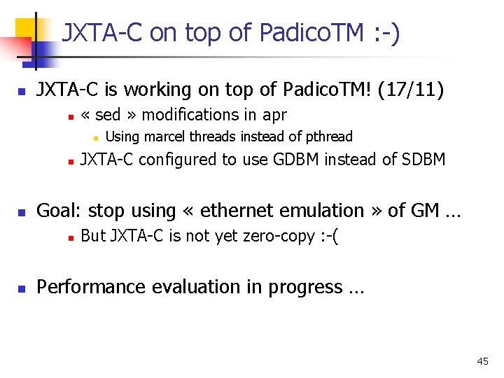 JXTA-C on top of Padico. TM : -) n JXTA-C is working on top