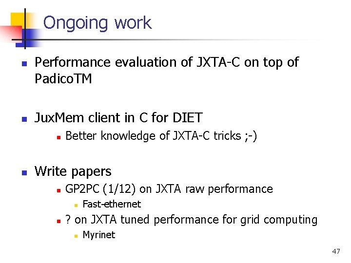 Ongoing work n n Performance evaluation of JXTA-C on top of Padico. TM Jux.