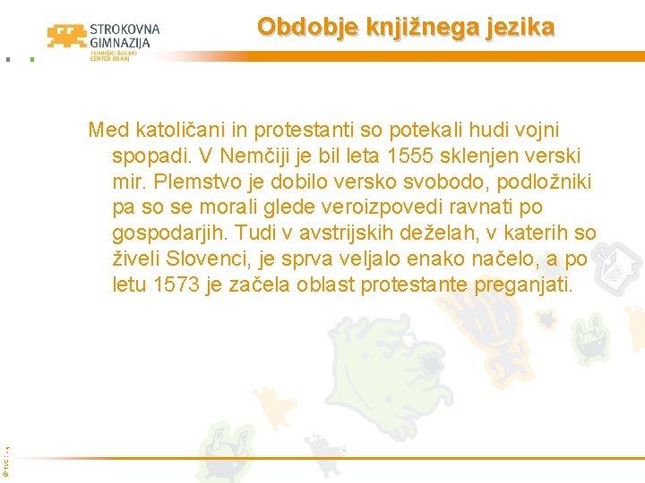 Obdobje knjižnega jezika © TŠC Kranj Med katoličani in protestanti so potekali hudi vojni