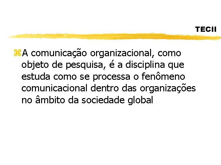 TECII z. A comunicação organizacional, como objeto de pesquisa, é a disciplina que estuda