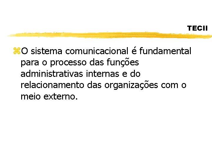 TECII z. O sistema comunicacional é fundamental para o processo das funções administrativas internas