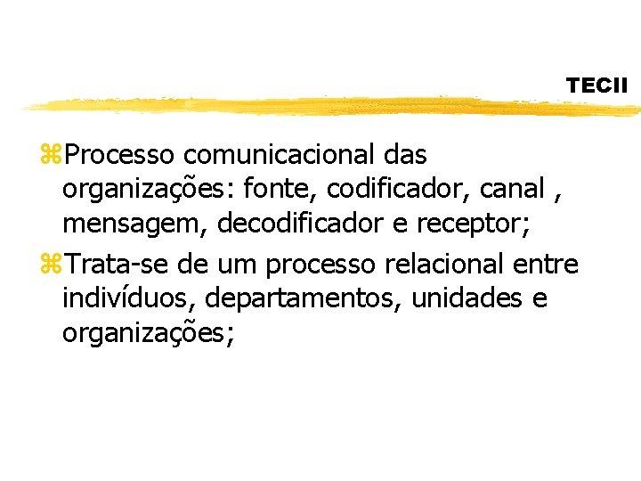 TECII z. Processo comunicacional das organizações: fonte, codificador, canal , mensagem, decodificador e receptor;