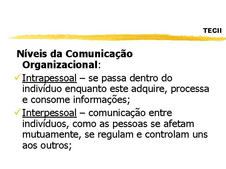 TECII Níveis da Comunicação Organizacional: ü Intrapessoal – se passa dentro do indivíduo enquanto