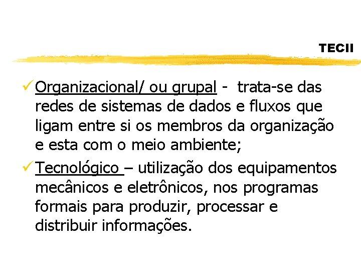 TECII ü Organizacional/ ou grupal - trata-se das redes de sistemas de dados e