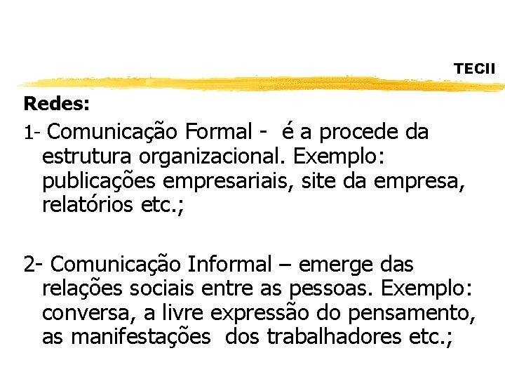 TECII Redes: 1 - Comunicação Formal - é a procede da estrutura organizacional. Exemplo: