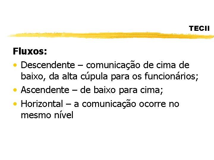 TECII Fluxos: • Descendente – comunicação de cima de baixo, da alta cúpula para