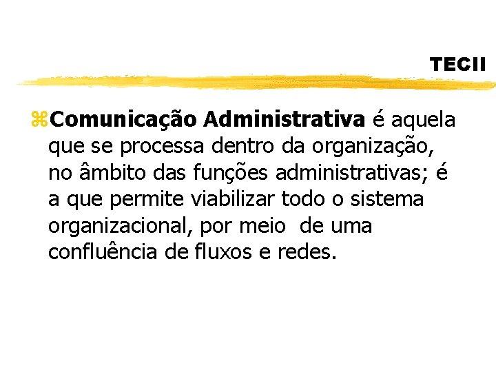 TECII z. Comunicação Administrativa é aquela que se processa dentro da organização, no âmbito