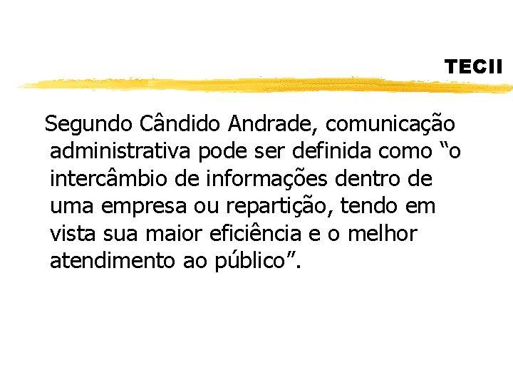"""TECII Segundo Cândido Andrade, comunicação administrativa pode ser definida como """"o intercâmbio de informações"""